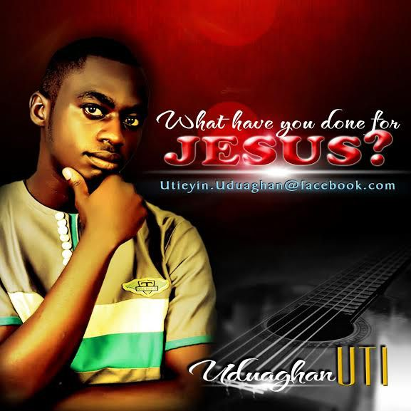 What have you done for Jesus by Uti Uduaghan